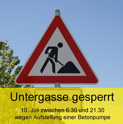 Untergasse gesperrt - 10. Juli zwischen 6.30 und 21.30 wegen Aufstellung einer Betonpumpe