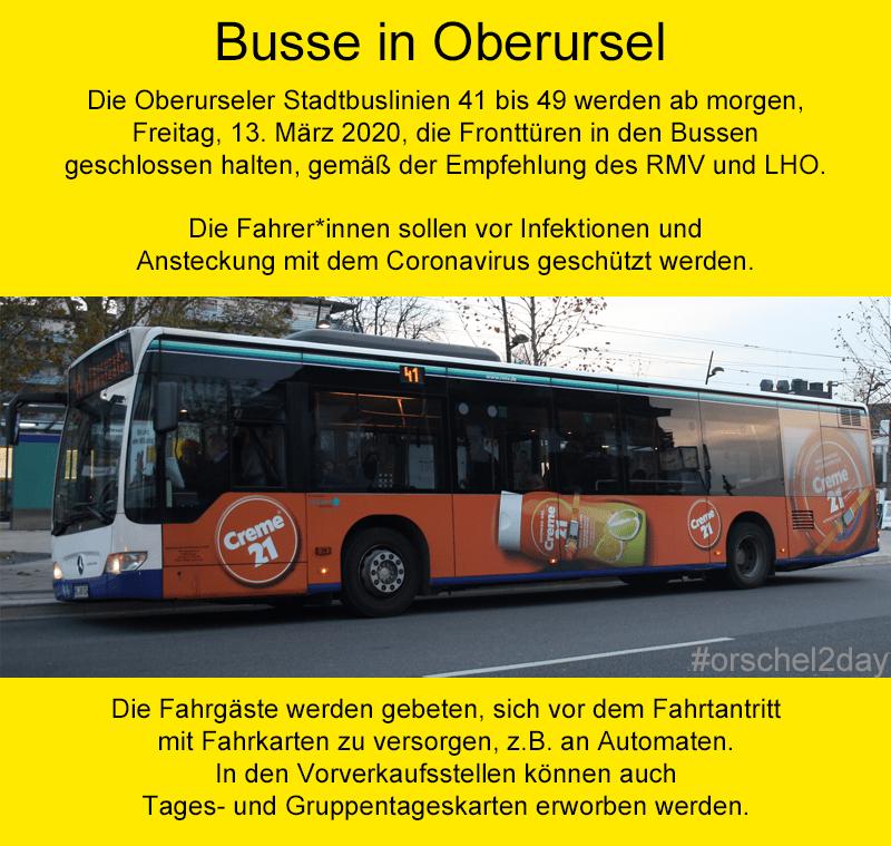 Die Oberurseler Stadtbuslinien 41 bis 49 werden ab morgen, Freitag, 13. März 2020, die Fronttüren in den Bussen geschlossen halten, gemäß der Empfehlung des RMV und LHO. Die Fahrer*innen sollen vor Infektionen und Ansteckung mit dem Coronavirus geschützt werden. Die Fahrgäste werden gebeten, sich vor dem Fahrtantritt mit Fahrkarten zu versorgen, z.B. an Automaten. In den Vorverkaufsstellen können auch Tages- und Gruppentageskarten erworben werden.